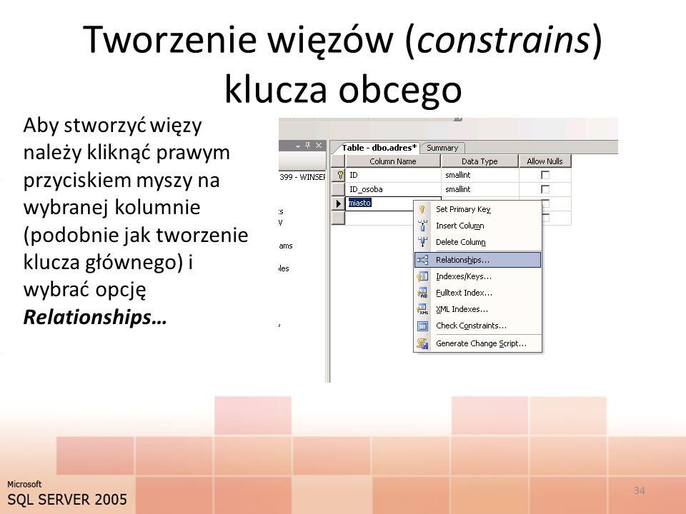 Tworzenie więzów (constrains) klucza obcego Aby stworzyć więzy należy kliknąć prawym przyciskiem myszy na wybranej kolumnie (podobnie jak tworzenie klucza głównego) i wybrać opcję Relationships… 34