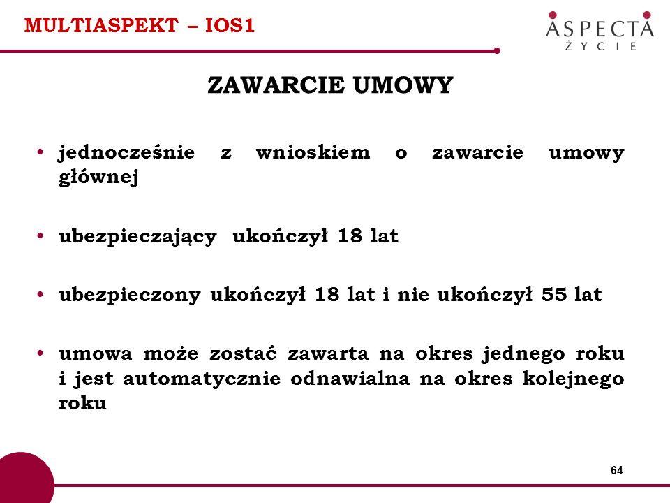 64 MULTIASPEKT – IOS1 ZAWARCIE UMOWY jednocześnie z wnioskiem o zawarcie umowy głównej ubezpieczający ukończył 18 lat ubezpieczony ukończył 18 lat i n