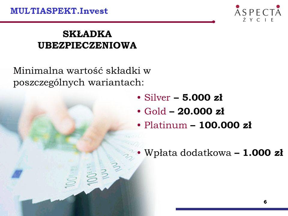 66 6 MULTIASPEKT.Invest SKŁADKA UBEZPIECZENIOWA Minimalna wartość składki w poszczególnych wariantach: Silver – 5.000 zł Gold – 20.000 zł Platinum – 1