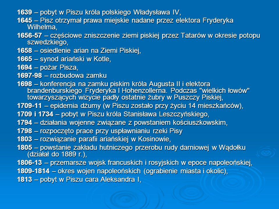 1639 – pobyt w Piszu króla polskiego Władysława IV, 1645 – Pisz otrzymał prawa miejskie nadane przez elektora Fryderyka Wilhelma, 1656-57 – częściowe