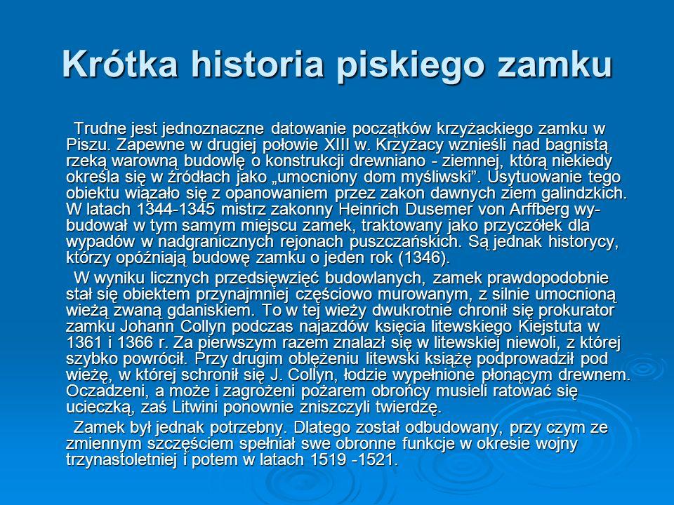 Krótka historia piskiego zamku Trudne jest jednoznaczne datowanie początków krzyżackiego zamku w Piszu. Zapewne w drugiej połowie XIII w. Krzyżacy wzn