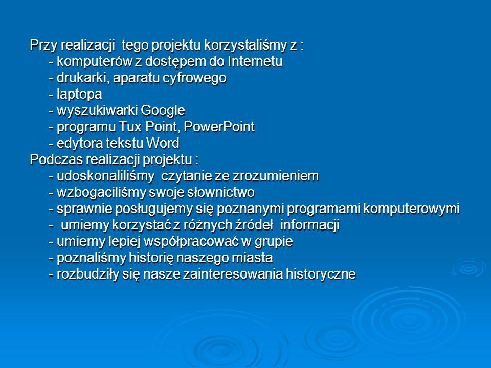 Przy realizacji tego projektu korzystaliśmy z : - komputerów z dostępem do Internetu - komputerów z dostępem do Internetu - drukarki, aparatu cyfroweg