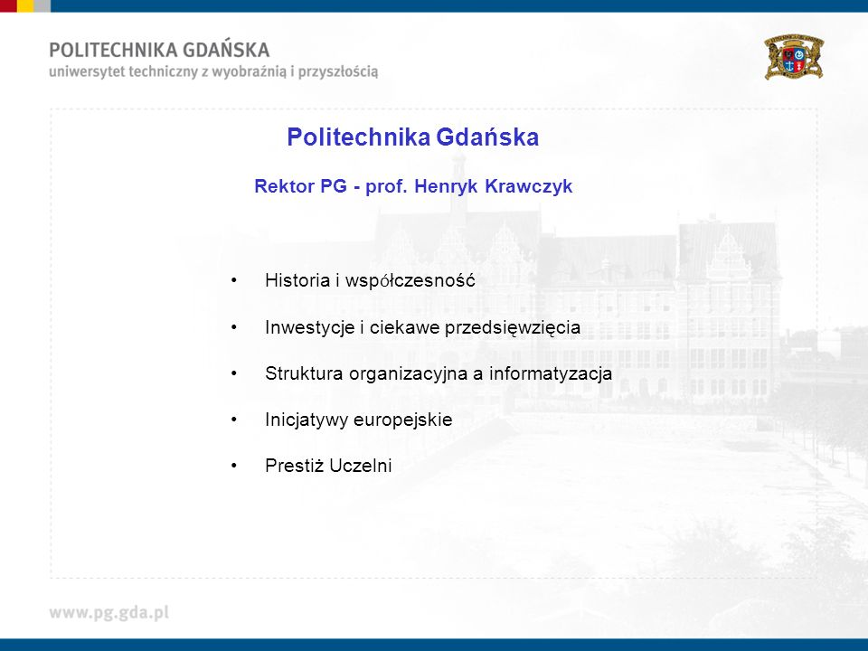 Politechnika Gdańska Rektor PG - prof. Henryk Krawczyk Historia i wsp ó łczesność Inwestycje i ciekawe przedsięwzięcia Struktura organizacyjna a infor