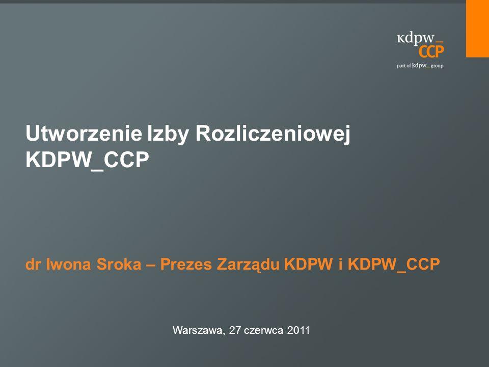 Utworzenie Izby Rozliczeniowej KDPW_CCP dr Iwona Sroka – Prezes Zarządu KDPW i KDPW_CCP Warszawa, 27 czerwca 2011