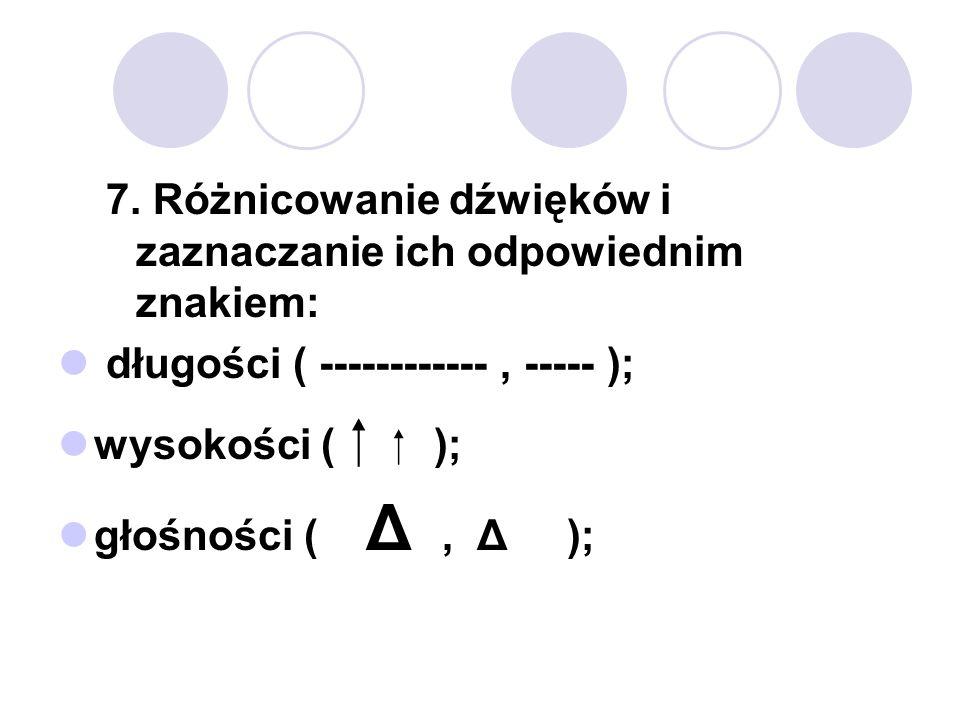7. Różnicowanie dźwięków i zaznaczanie ich odpowiednim znakiem: długości ( ------------, ----- ); wysokości ( ); głośności ( Δ, Δ );