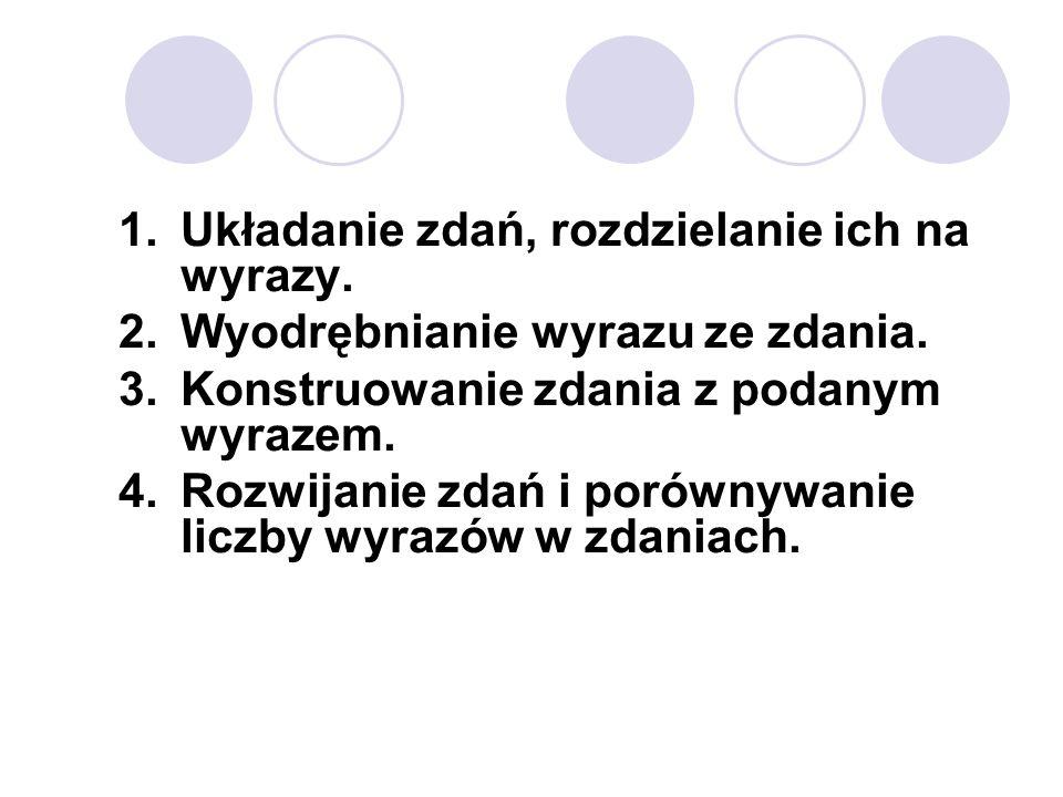 1.Układanie zdań, rozdzielanie ich na wyrazy. 2.Wyodrębnianie wyrazu ze zdania. 3.Konstruowanie zdania z podanym wyrazem. 4.Rozwijanie zdań i porównyw