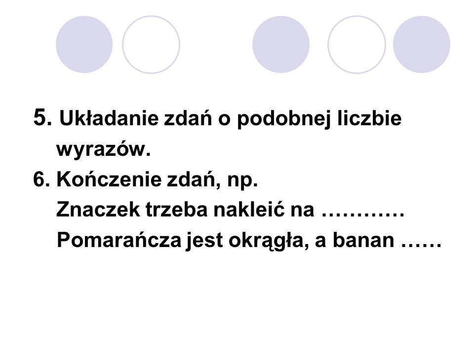 5. Układanie zdań o podobnej liczbie wyrazów. 6. Kończenie zdań, np. Znaczek trzeba nakleić na ………… Pomarańcza jest okrągła, a banan ……