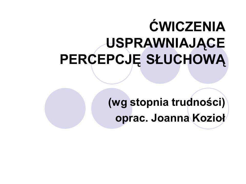 ĆWICZENIA USPRAWNIAJĄCE PERCEPCJĘ SŁUCHOWĄ (wg stopnia trudności) oprac. Joanna Kozioł