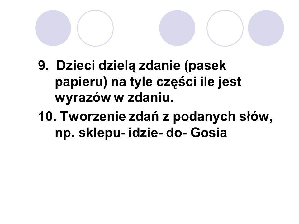 9. Dzieci dzielą zdanie (pasek papieru) na tyle części ile jest wyrazów w zdaniu. 10. Tworzenie zdań z podanych słów, np. sklepu- idzie- do- Gosia