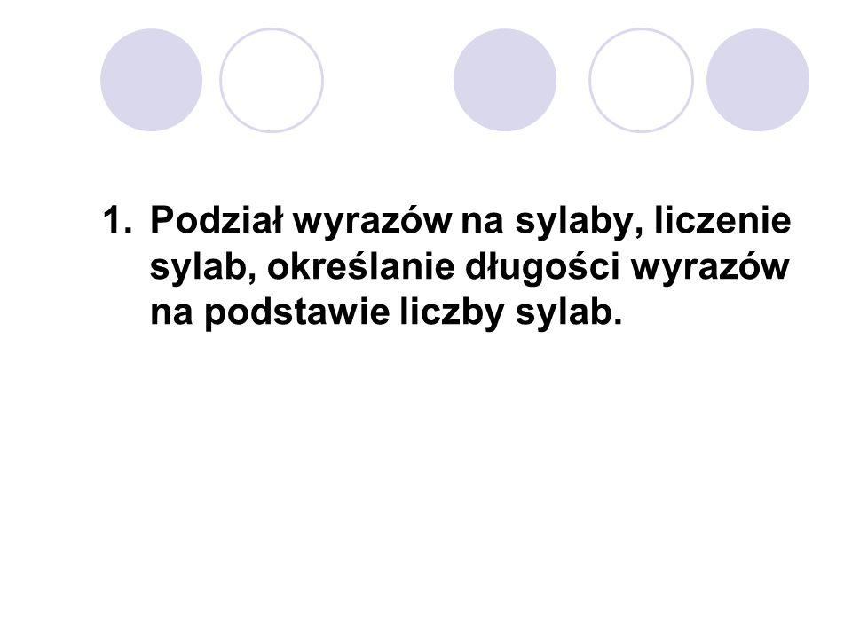1.Podział wyrazów na sylaby, liczenie sylab, określanie długości wyrazów na podstawie liczby sylab.