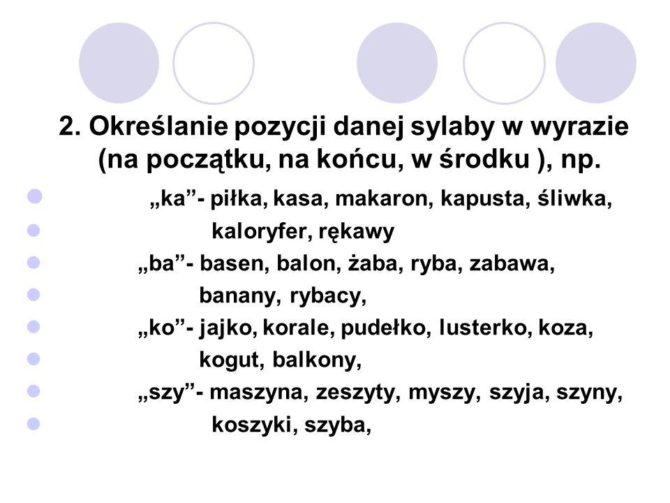 2. Określanie pozycji danej sylaby w wyrazie (na początku, na końcu, w środku ), np. ka- piłka, kasa, makaron, kapusta, śliwka, kaloryfer, rękawy ba-