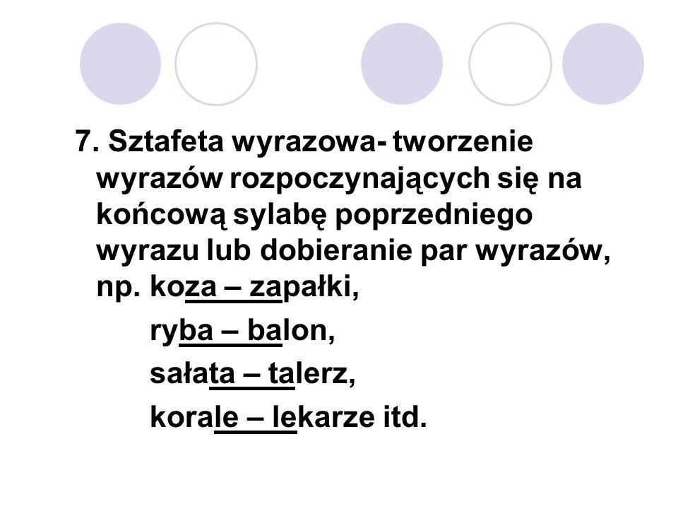 7. Sztafeta wyrazowa- tworzenie wyrazów rozpoczynających się na końcową sylabę poprzedniego wyrazu lub dobieranie par wyrazów, np. koza – zapałki, ryb