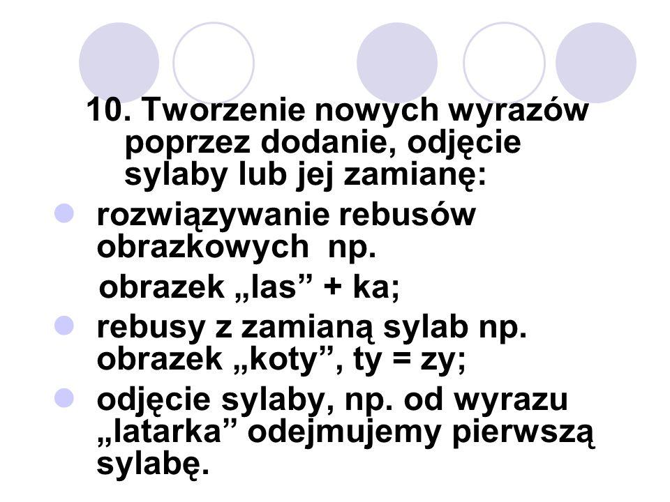 10. Tworzenie nowych wyrazów poprzez dodanie, odjęcie sylaby lub jej zamianę: rozwiązywanie rebusów obrazkowych np. obrazek las + ka; rebusy z zamianą