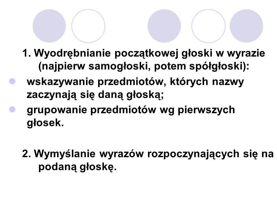 1. Wyodrębnianie początkowej głoski w wyrazie (najpierw samogłoski, potem spółgłoski): wskazywanie przedmiotów, których nazwy zaczynają się daną głosk