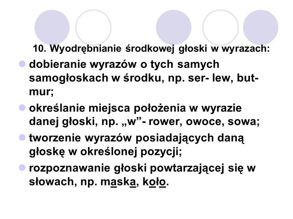 10. Wyodrębnianie środkowej głoski w wyrazach: dobieranie wyrazów o tych samych samogłoskach w środku, np. ser- lew, but- mur; określanie miejsca poło