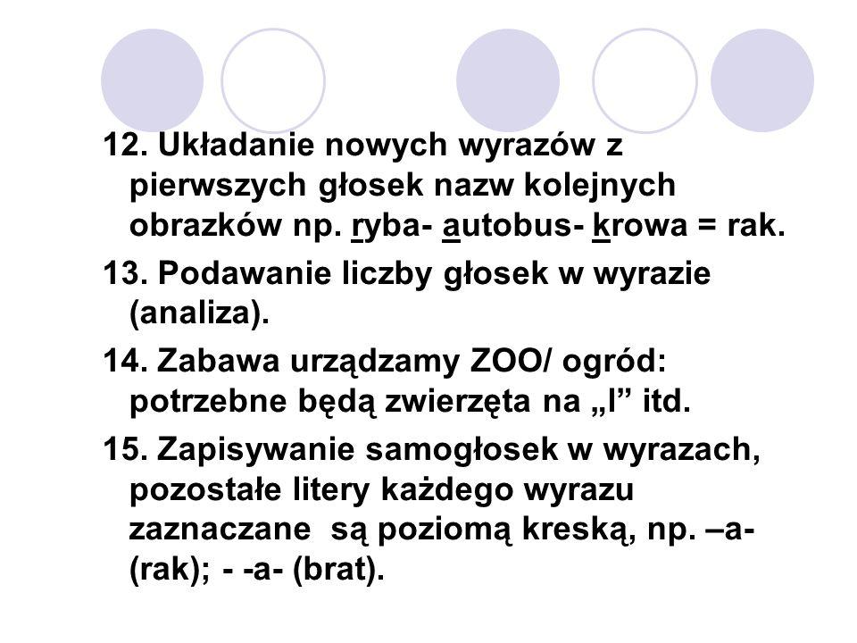 12. Układanie nowych wyrazów z pierwszych głosek nazw kolejnych obrazków np. ryba- autobus- krowa = rak. 13. Podawanie liczby głosek w wyrazie (analiz