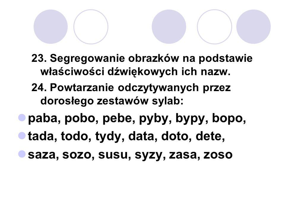 23. Segregowanie obrazków na podstawie właściwości dźwiękowych ich nazw. 24. Powtarzanie odczytywanych przez dorosłego zestawów sylab: paba, pobo, peb