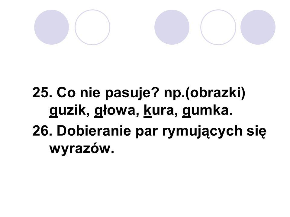 25. Co nie pasuje? np.(obrazki) guzik, głowa, kura, gumka. 26. Dobieranie par rymujących się wyrazów.