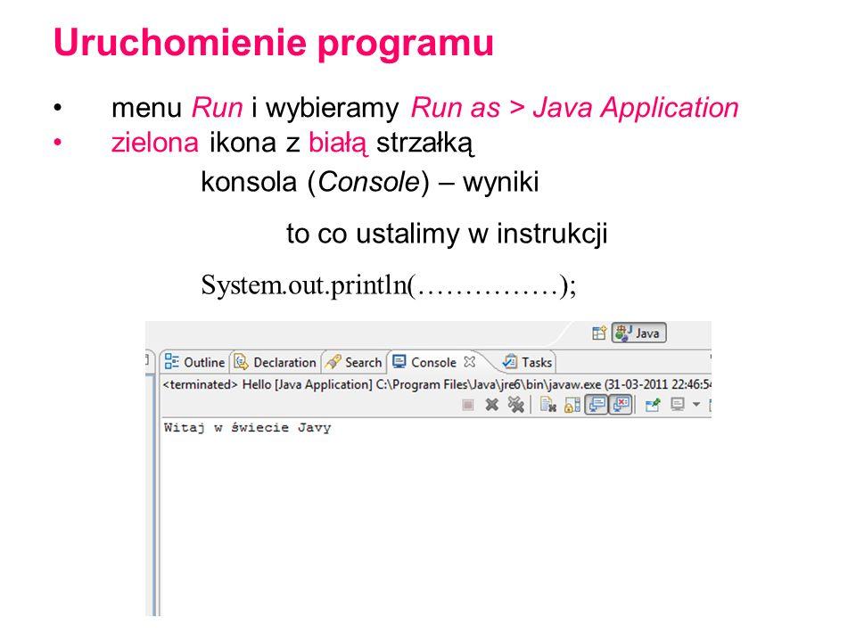 menu Run i wybieramy Run as > Java Application zielona ikona z białą strzałką Uruchomienie programu konsola (Console) – wyniki to co ustalimy w instrukcji System.out.println(……………);