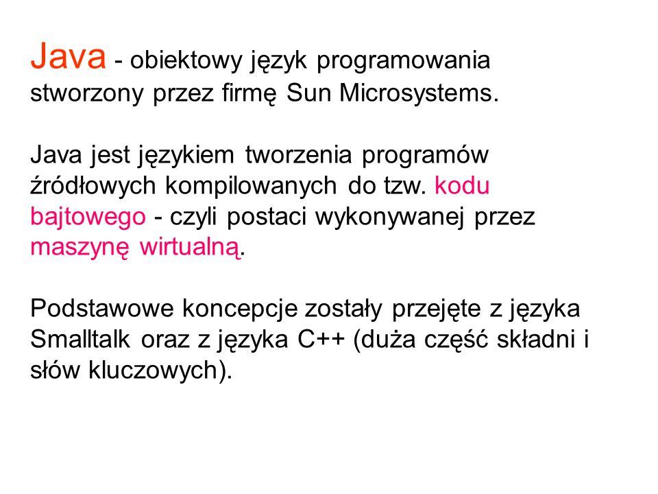 Java - obiektowy język programowania stworzony przez firmę Sun Microsystems. Java jest językiem tworzenia programów źródłowych kompilowanych do tzw. k