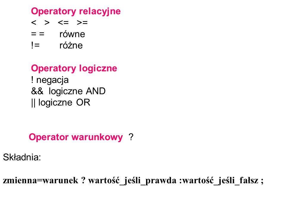 Operatory relacyjne = = = równe !=różne Operatory logiczne ! negacja && logiczne AND || logiczne OR Składnia: zmienna=warunek ? wartość_jeśli_prawda :