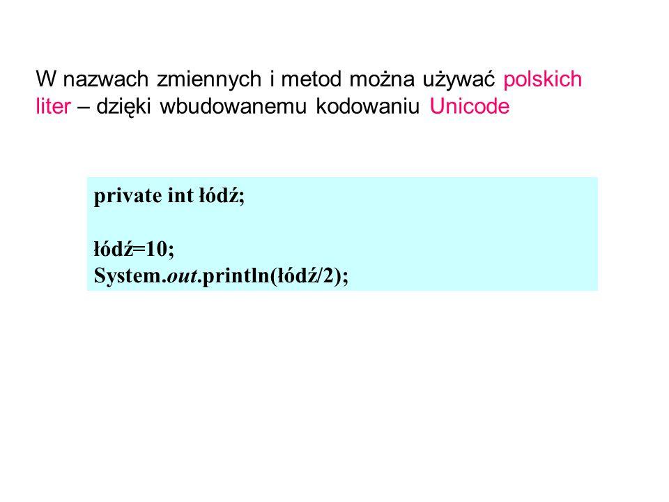 private int łódź; łódź=10; System.out.println(łódź/2); W nazwach zmiennych i metod można używać polskich liter – dzięki wbudowanemu kodowaniu Unicode