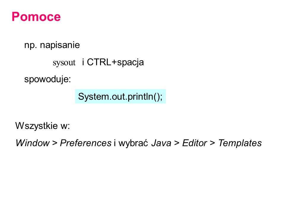 np. napisanie sysout i CTRL+spacja spowoduje: Pomoce Wszystkie w: Window > Preferences i wybrać Java > Editor > Templates System.out.println();