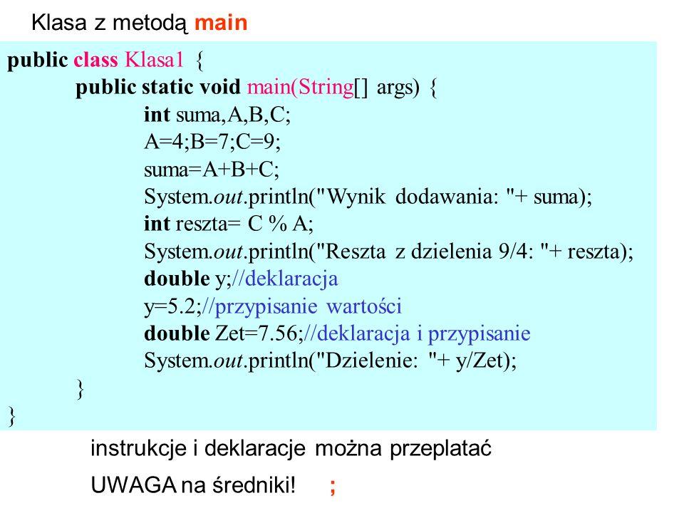 public class Klasa1 { public static void main(String[] args) { int suma,A,B,C; A=4;B=7;C=9; suma=A+B+C; System.out.println( Wynik dodawania: + suma); int reszta= C % A; System.out.println( Reszta z dzielenia 9/4: + reszta); double y;//deklaracja y=5.2;//przypisanie wartości double Zet=7.56;//deklaracja i przypisanie System.out.println( Dzielenie: + y/Zet); } Klasa z metodą main instrukcje i deklaracje można przeplatać UWAGA na średniki.