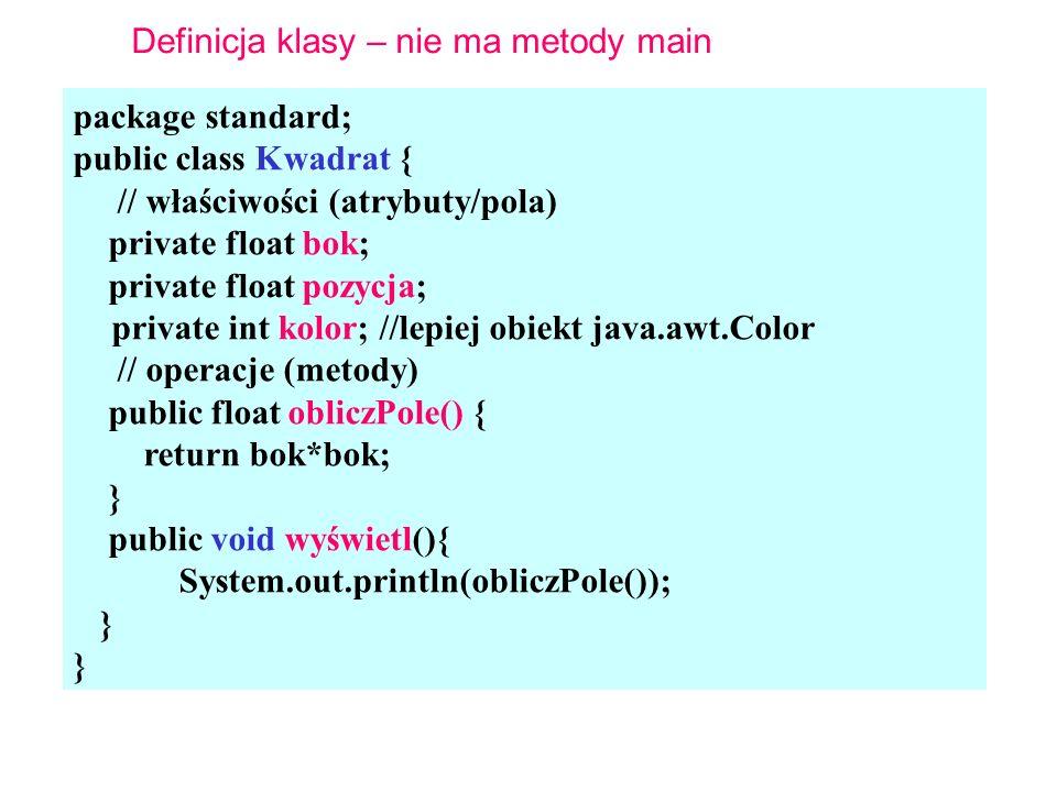 package standard; public class Kwadrat { // właściwości (atrybuty/pola) private float bok; private float pozycja; private int kolor; //lepiej obiekt java.awt.Color // operacje (metody) public float obliczPole() { return bok*bok; } public void wyświetl(){ System.out.println(obliczPole()); } Definicja klasy – nie ma metody main