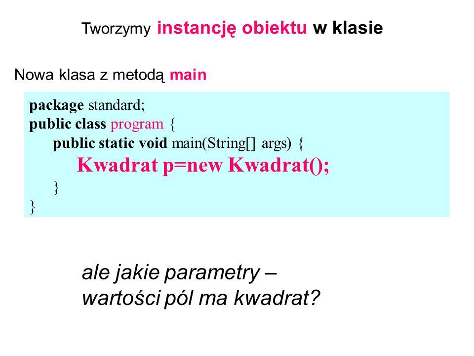 package standard; public class program { public static void main(String[] args) { Kwadrat p=new Kwadrat(); } Tworzymy instancję obiektu w klasie ale jakie parametry – wartości pól ma kwadrat.