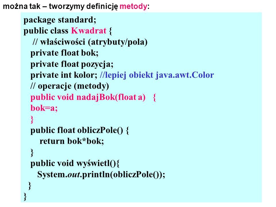 można tak – tworzymy definicję metody: package standard; public class Kwadrat { // właściwości (atrybuty/pola) private float bok; private float pozycja; private int kolor; //lepiej obiekt java.awt.Color // operacje (metody) public void nadajBok(float a) { bok=a; } public float obliczPole() { return bok*bok; } public void wyświetl(){ System.out.println(obliczPole()); }