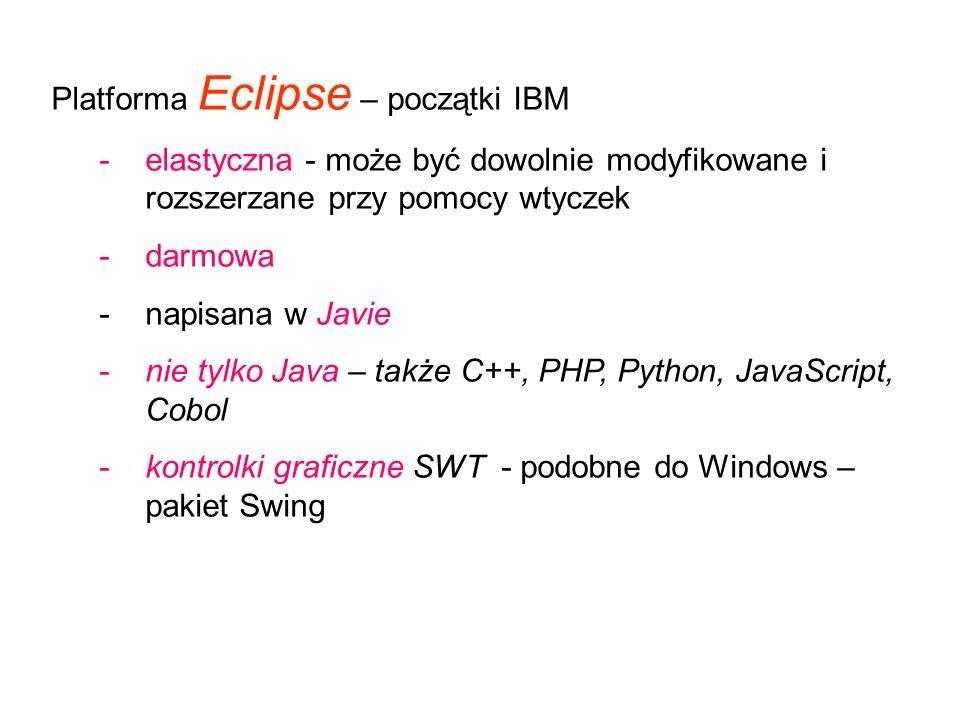 Platforma Eclipse – początki IBM -elastyczna - może być dowolnie modyfikowane i rozszerzane przy pomocy wtyczek -darmowa -napisana w Javie -nie tylko Java – także C++, PHP, Python, JavaScript, Cobol -kontrolki graficzne SWT - podobne do Windows – pakiet Swing