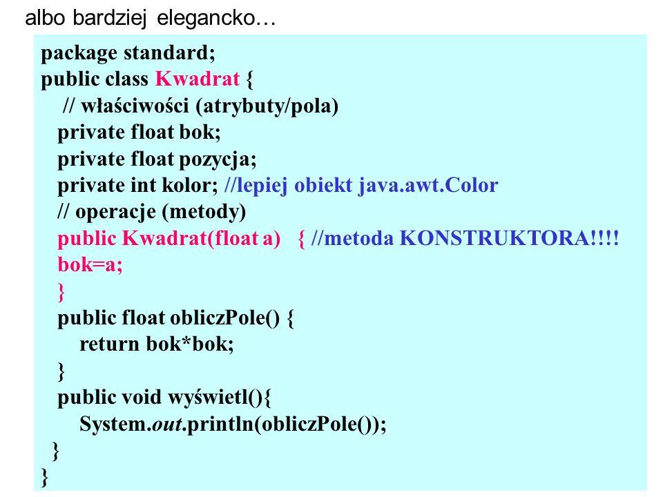 package standard; public class Kwadrat { // właściwości (atrybuty/pola) private float bok; private float pozycja; private int kolor; //lepiej obiekt java.awt.Color // operacje (metody) public Kwadrat(float a) { //metoda KONSTRUKTORA!!!.