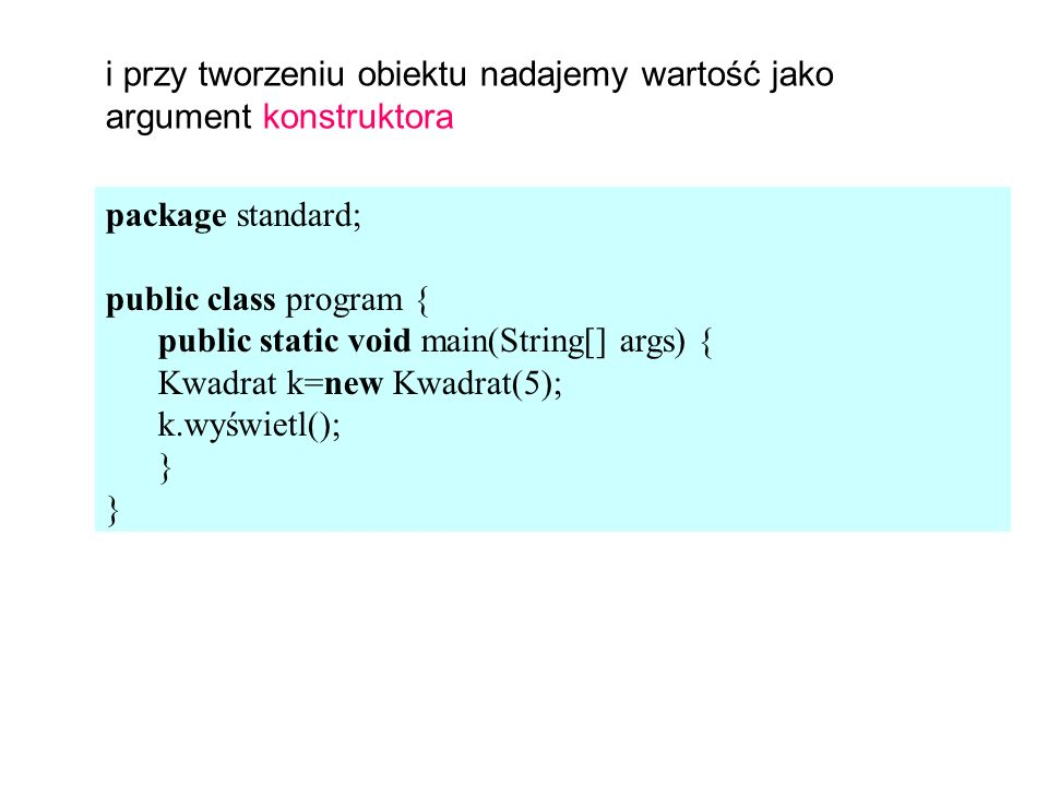 package standard; public class program { public static void main(String[] args) { Kwadrat k=new Kwadrat(5); k.wyświetl(); } i przy tworzeniu obiektu nadajemy wartość jako argument konstruktora