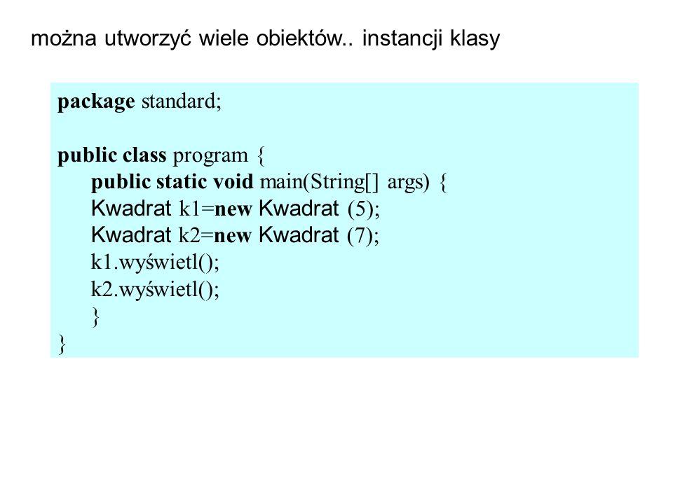 package standard; public class program { public static void main(String[] args) { Kwadrat k1=new Kwadrat (5); Kwadrat k2=new Kwadrat (7); k1.wyświetl(); k2.wyświetl(); } można utworzyć wiele obiektów..