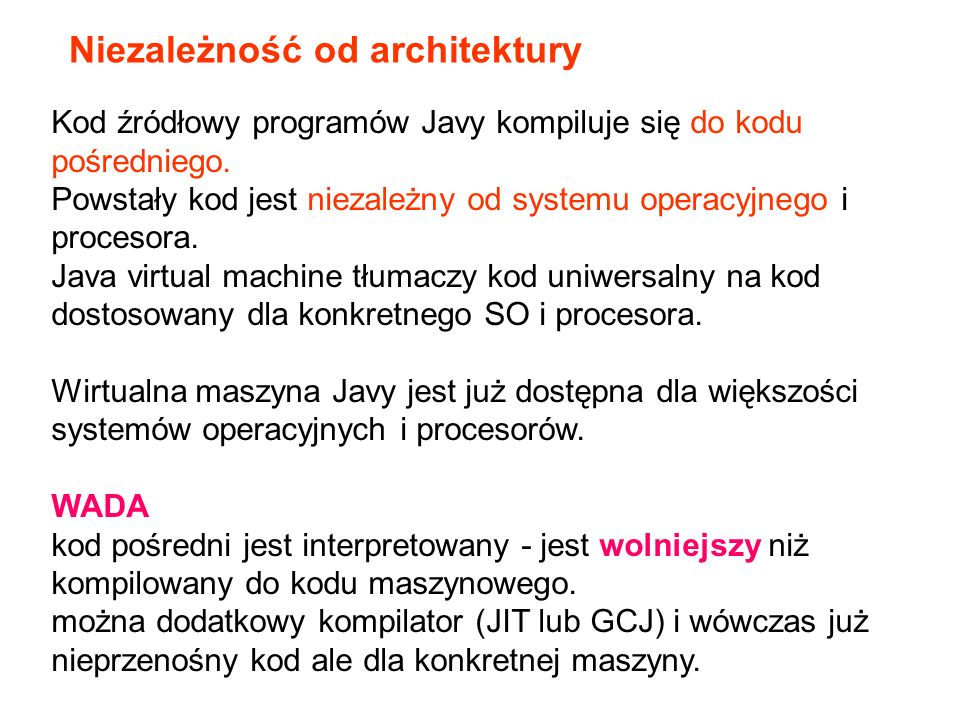 Kod źródłowy programów Javy kompiluje się do kodu pośredniego. Powstały kod jest niezależny od systemu operacyjnego i procesora. Java virtual machine