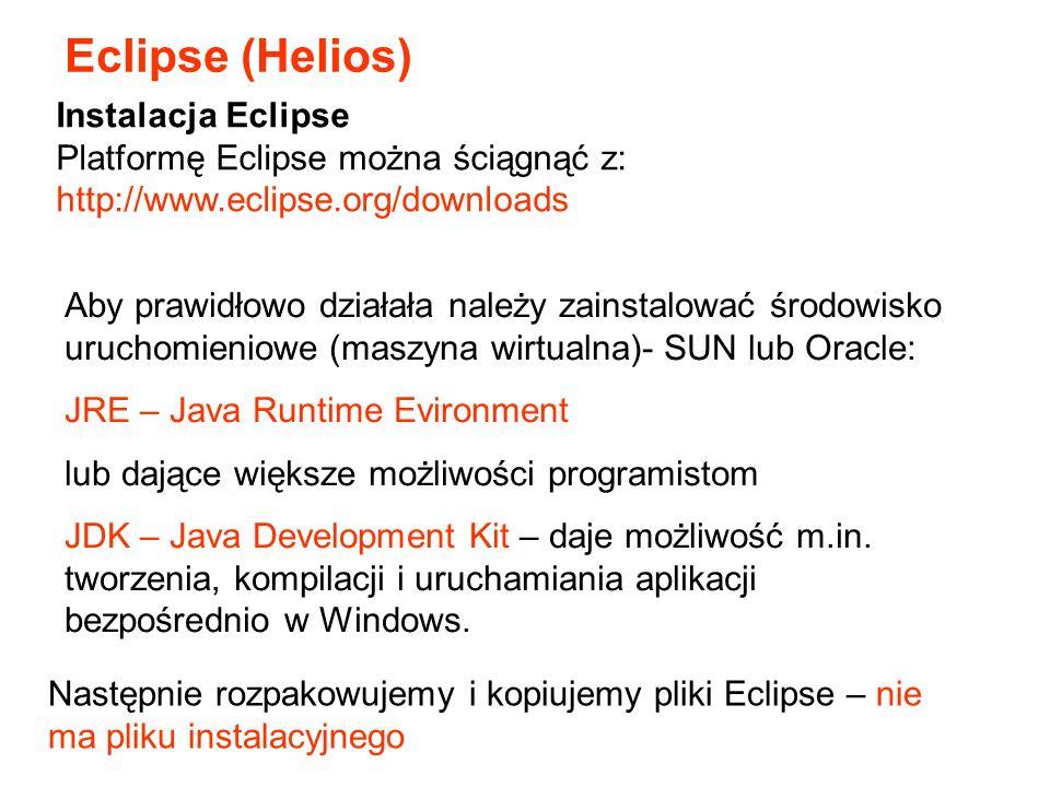 Instalacja Eclipse Platformę Eclipse można ściągnąć z: http://www.eclipse.org/downloads Aby prawidłowo działała należy zainstalować środowisko uruchomieniowe (maszyna wirtualna)- SUN lub Oracle: JRE – Java Runtime Evironment lub dające większe możliwości programistom JDK – Java Development Kit – daje możliwość m.in.