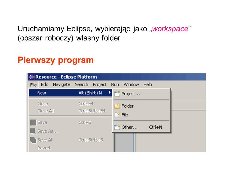 Pierwszy program Uruchamiamy Eclipse, wybierając jako workspace (obszar roboczy) własny folder