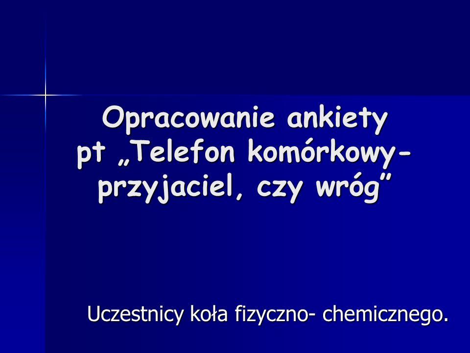 Opracowanie ankiety pt Telefon komórkowy- przyjaciel, czy wróg Uczestnicy koła fizyczno- chemicznego.