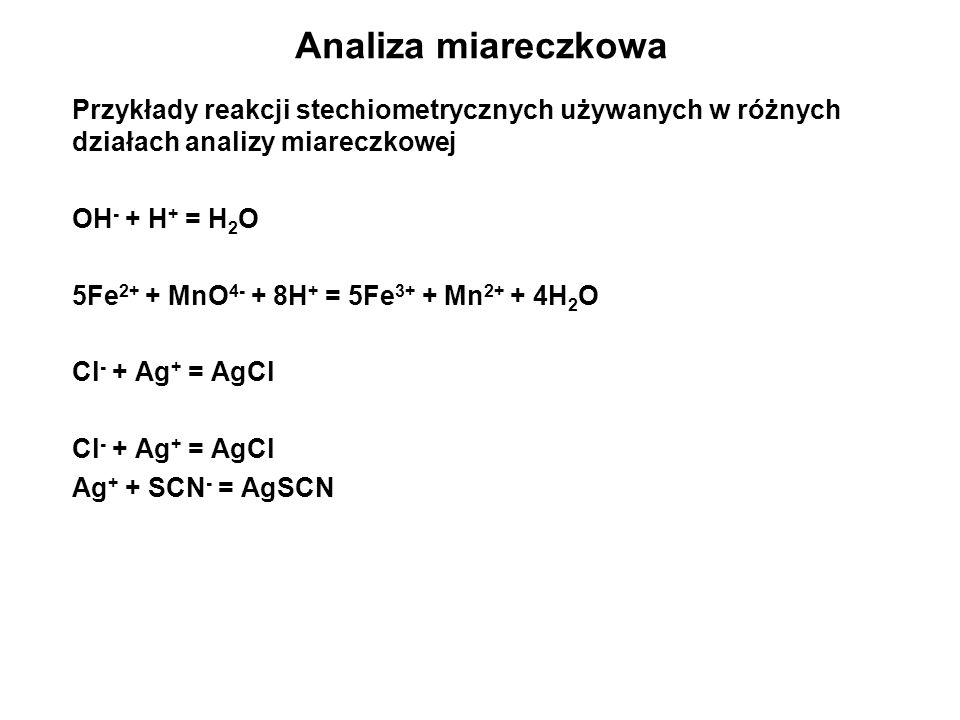 Analiza miareczkowa Przykłady reakcji stechiometrycznych używanych w różnych działach analizy miareczkowej OH - + H + = H 2 O 5Fe 2+ + MnO 4- + 8H + =