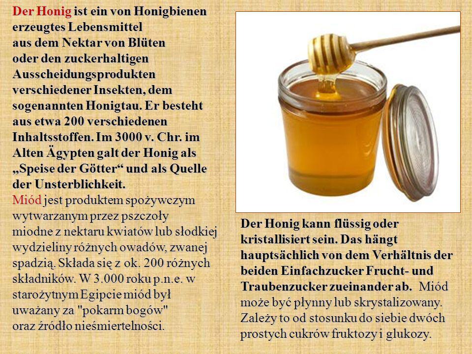 Der Honig ist ein von Honigbienen erzeugtes Lebensmittel aus dem Nektar von Blüten oder den zuckerhaltigen Ausscheidungsprodukten verschiedener Insekten, dem sogenannten Honigtau.