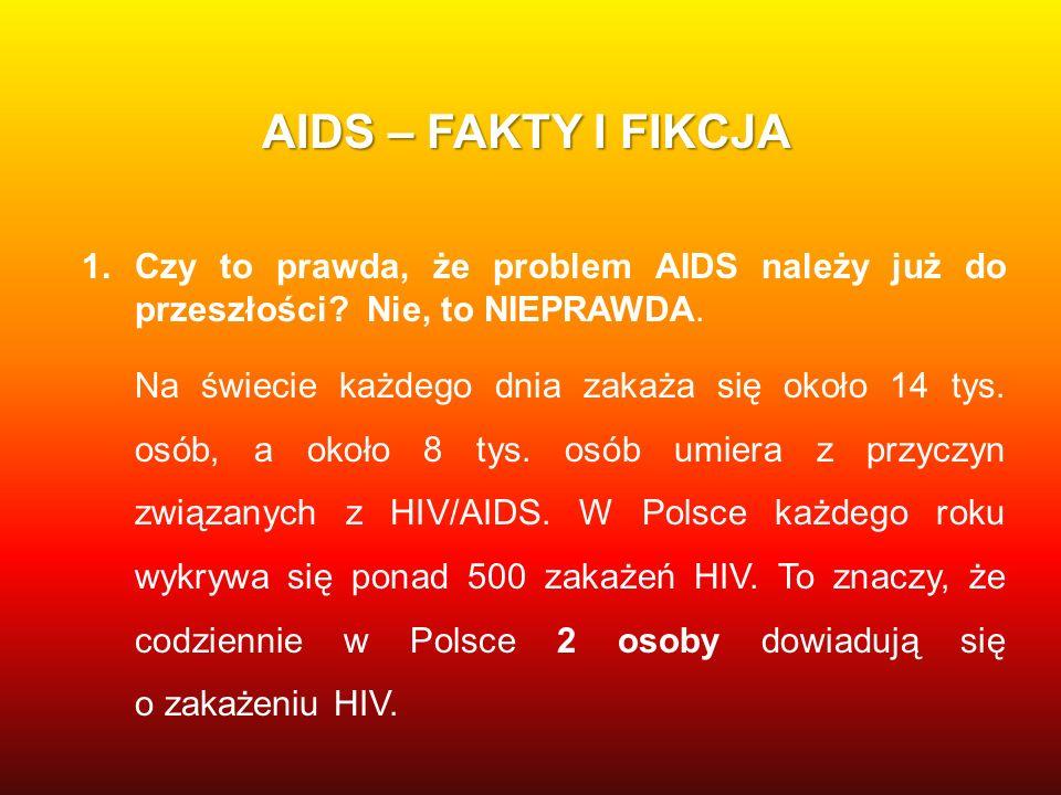 AIDS – FAKTY I FIKCJA 1.Czy to prawda, że problem AIDS należy już do przeszłości? Nie, to NIEPRAWDA. Na świecie każdego dnia zakaża się około 14 tys.