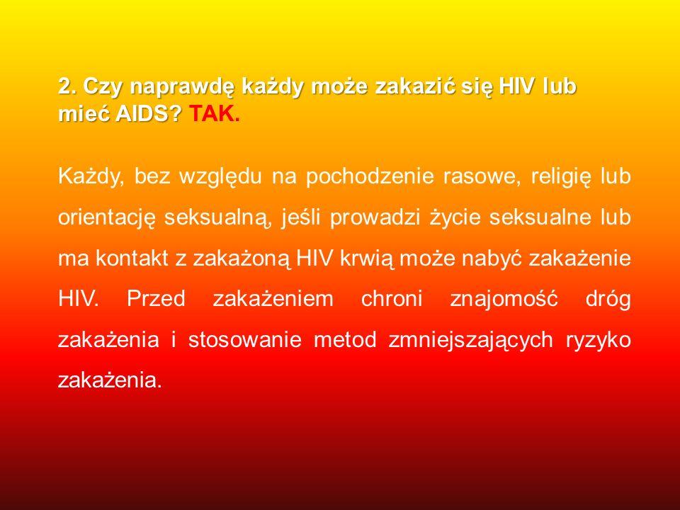 2. Czy naprawdę każdy może zakazić się HIV lub mieć AIDS? 2. Czy naprawdę każdy może zakazić się HIV lub mieć AIDS? TAK. Każdy, bez względu na pochodz