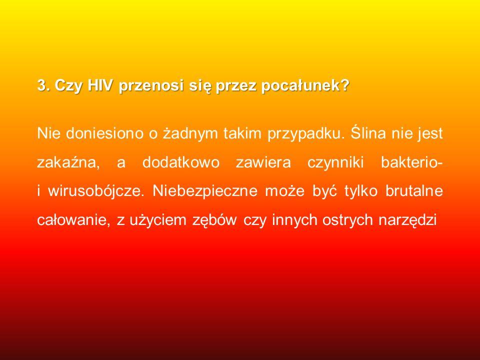 3. Czy HIV przenosi się przez pocałunek? Nie doniesiono o żadnym takim przypadku. Ślina nie jest zakaźna, a dodatkowo zawiera czynniki bakterio- i wir