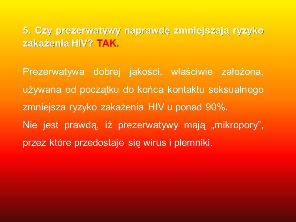5. Czy prezerwatywy naprawdę zmniejszają ryzyko zakażenia HIV? 5. Czy prezerwatywy naprawdę zmniejszają ryzyko zakażenia HIV? TAK. Prezerwatywa dobrej