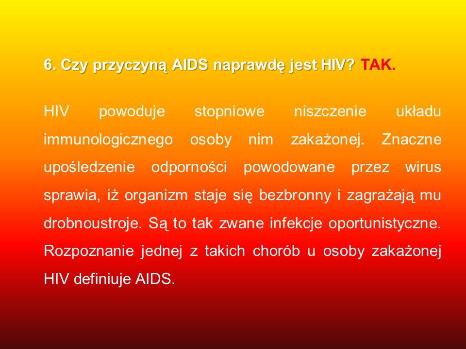 6. Czy przyczyną AIDS naprawdę jest HIV? 6. Czy przyczyną AIDS naprawdę jest HIV? TAK. HIV powoduje stopniowe niszczenie układu immunologicznego osoby