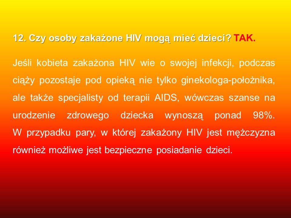 12. Czy osoby zakażone HIV mogą mieć dzieci? 12. Czy osoby zakażone HIV mogą mieć dzieci? TAK. Jeśli kobieta zakażona HIV wie o swojej infekcji, podcz