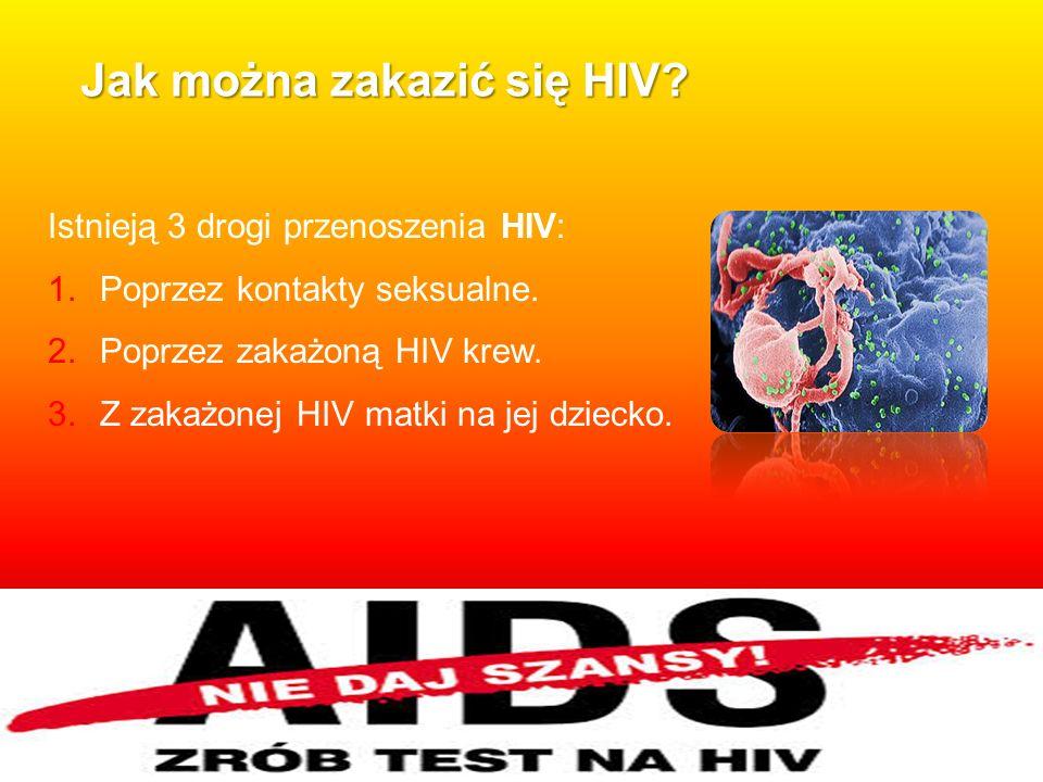 Jak można zakazić się HIV? Istnieją 3 drogi przenoszenia HIV: 1.Poprzez kontakty seksualne. 2.Poprzez zakażoną HIV krew. 3.Z zakażonej HIV matki na je