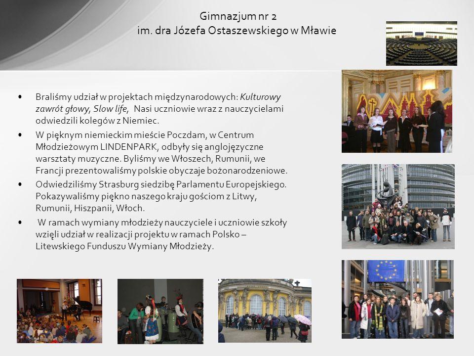 Gimnazjum nr 2 im. dra Józefa Ostaszewskiego w Mławie Braliśmy udział w projektach międzynarodowych: Kulturowy zawrót głowy, Slow life, Nasi uczniowie