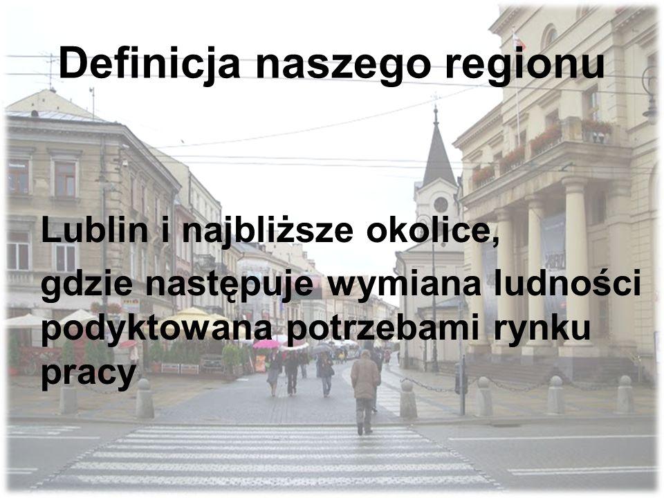 Definicja naszego regionu Lublin i najbliższe okolice, gdzie następuje wymiana ludności podyktowana potrzebami rynku pracy